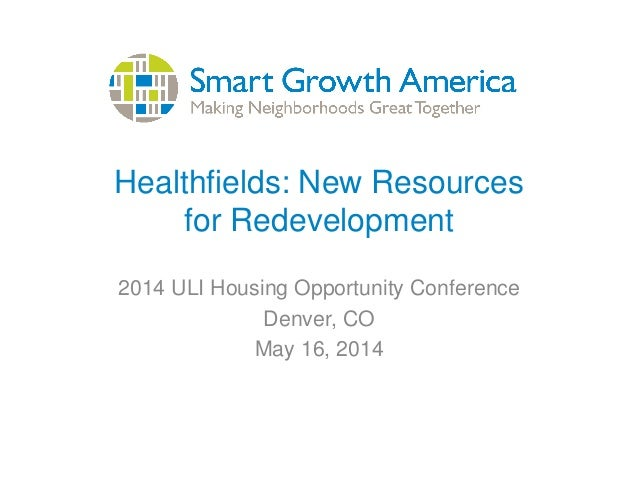 Healthfields: New Resources for Redevelopment 2014 ULI Housing Opportunity Conference Denver, CO May 16, 2014