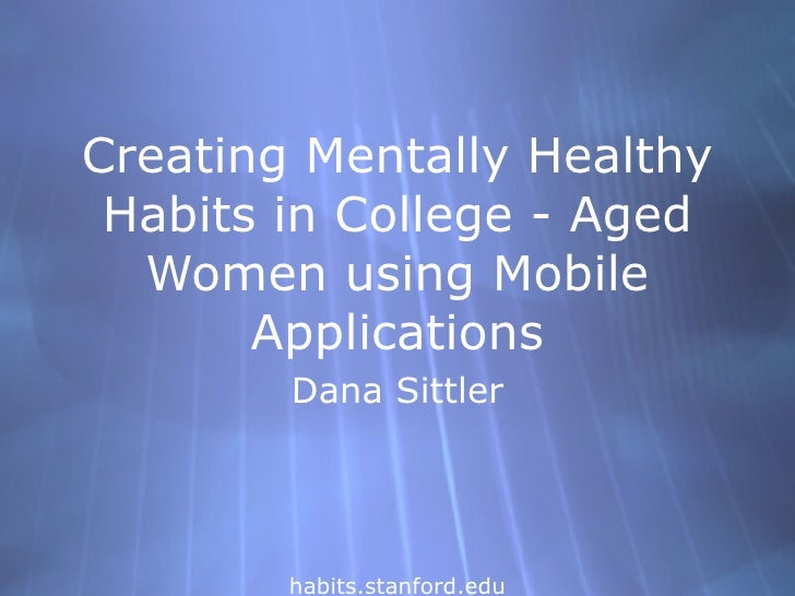 Creating Mentally Healthy Habits in College - Aged Women using Mobile Applications Dana Sittler habits.stanford.edu