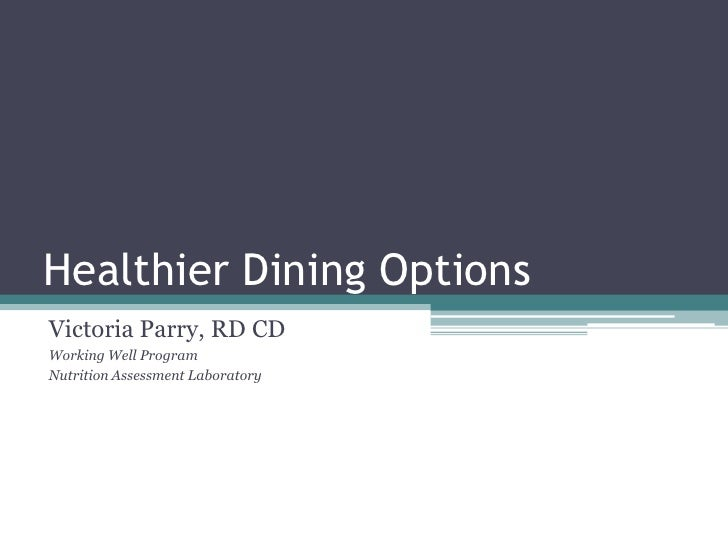 Healthier Dining OptionsVictoria Parry, RD CDWorking Well ProgramNutrition Assessment Laboratory