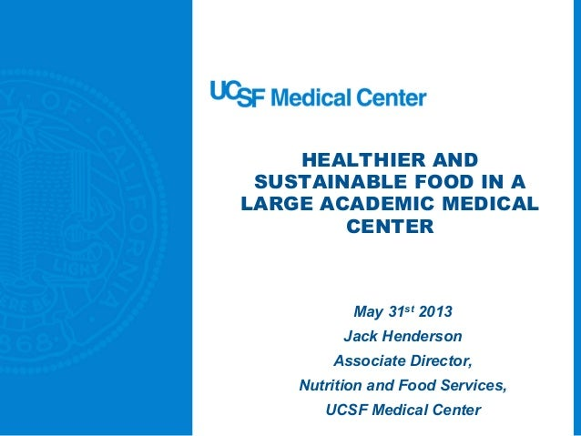 HEALTHIER ANDSUSTAINABLE FOOD IN ALARGE ACADEMIC MEDICALCENTERMay 31st 2013Jack HendersonAssociate Director,Nutrition and ...