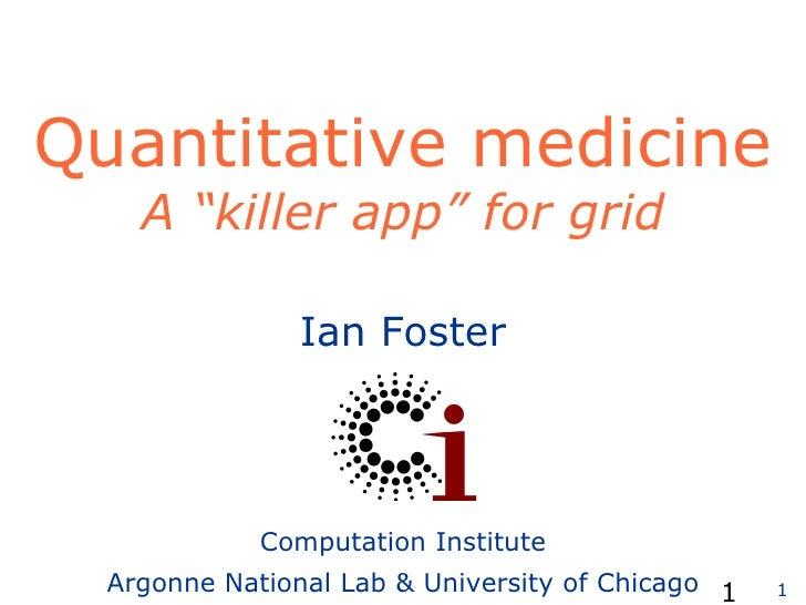 "Quantitative medicine A ""killer app"" for grid   Ian Foster Computation Institute Argonne National Lab & University of Chic..."