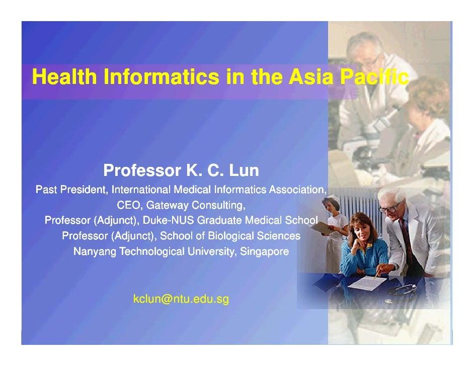 Health Informatics in the Asia Pacific                         Professor K. C. Lun   Past President, International Medical...