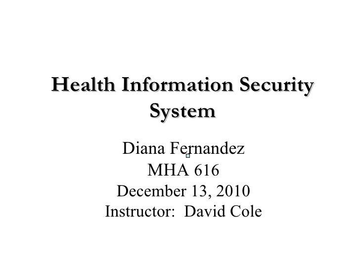 Health Information Security System Diana Fernandez MHA   616 December 13, 2010 Instructor:  David Cole                    ...