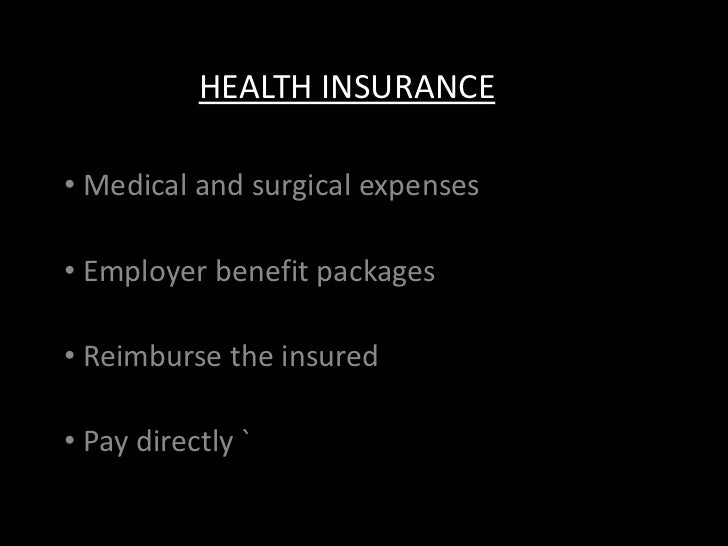 HEALTH INSURANCE• Medical and surgical expenses• Employer benefit packages• Reimburse the insured• Pay directly `