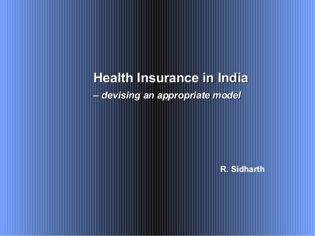 R. Sidharth Health Insurance in IndiaHealth Insurance in India –– devising an appropriate modeldevising an appropriate mod...