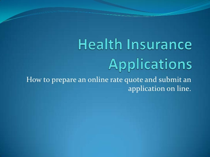 Health Insurance Applications<br />How to prepare an online rate quote and submit an application on line.<br />
