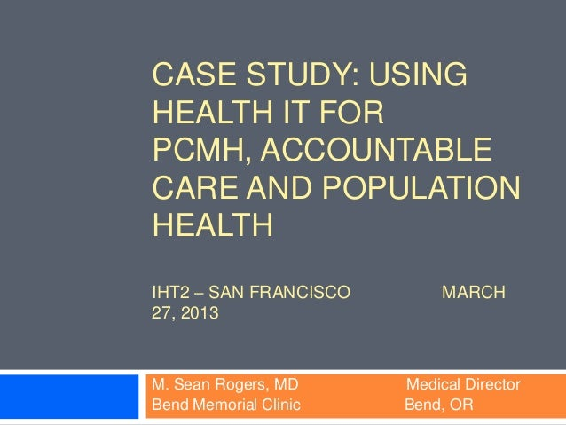 CASE STUDY: USINGHEALTH IT FORPCMH, ACCOUNTABLECARE AND POPULATIONHEALTHIHT2 – SAN FRANCISCO        MARCH27, 2013M. Sean R...