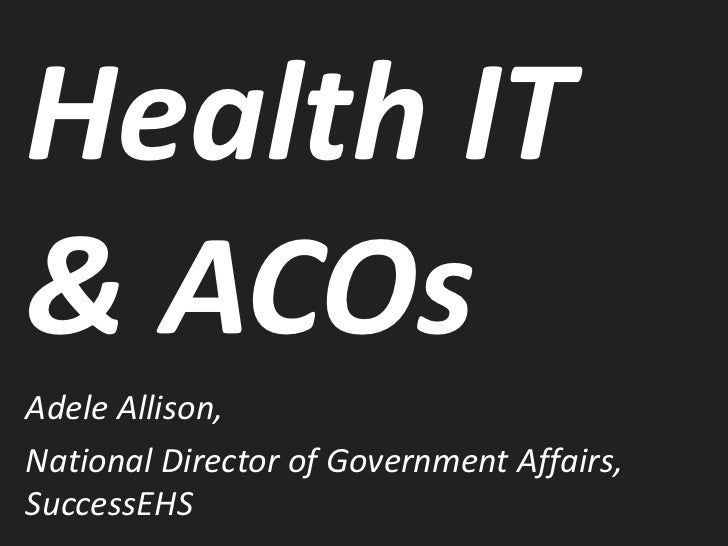 Health IT& ACOsAdele Allison,National Director of Government Affairs,SuccessEHS