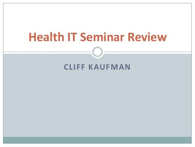 Health IT Seminar Review      CLIFF KAUFMAN