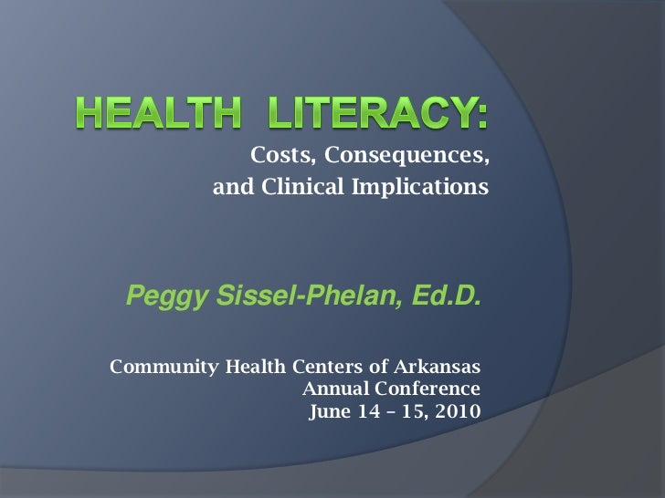 Health  Literacy:<br />Costs, Consequences, <br />and Clinical Implications<br />Peggy Sissel-Phelan, Ed.D.<br />Community...