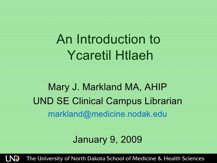 An Introduction to   Ycaretil Htlaeh  Mary J. Markland MA, AHIP UND SE Clinical Campus Librarian [email_address] January 9...