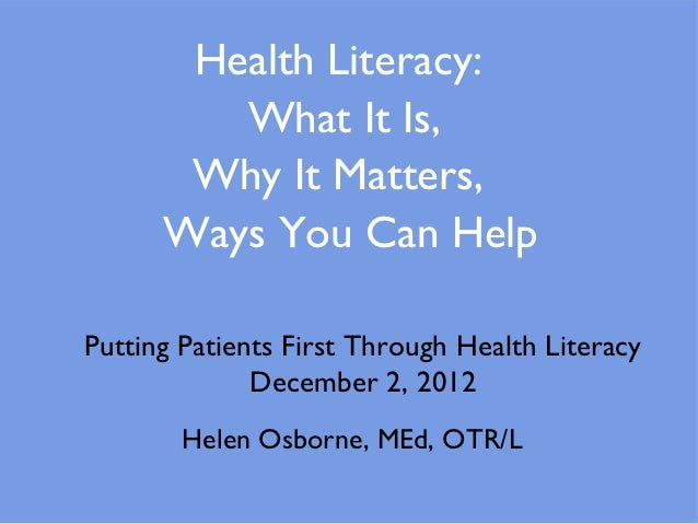 Health Literacy:         What It Is,       Why It Matters,      Ways You Can HelpPutting Patients First Through Health Lit...