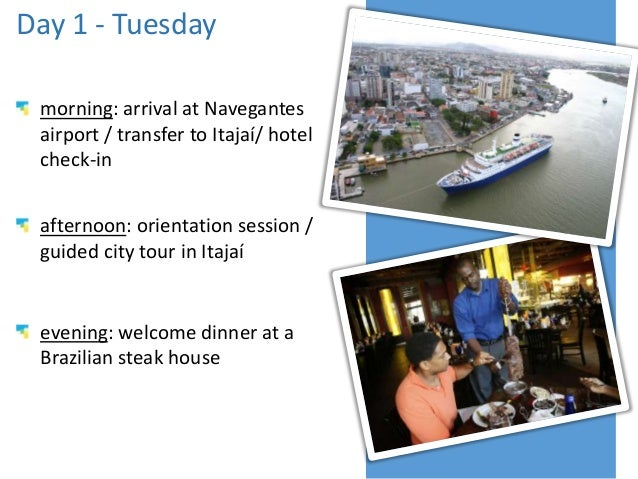 Day 1 - Tuesday morning: arrival at Navegantes airport / transfer to Itajaí/ hotel check-in afternoon: orientation session...