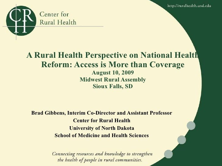A Rural Health Perspective on National Health Reform: Access is More than Coverage August 10, 2009 Midwest Rural Assembly ...