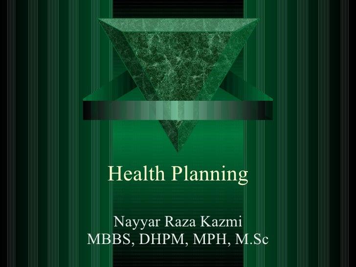 Health Planning Nayyar Raza Kazmi MBBS, DHPM, MPH, M.Sc