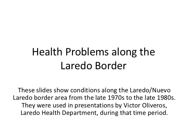 Health Problems along the Laredo Border<br />These slides show conditions along the Laredo/Nuevo Laredo border area from t...
