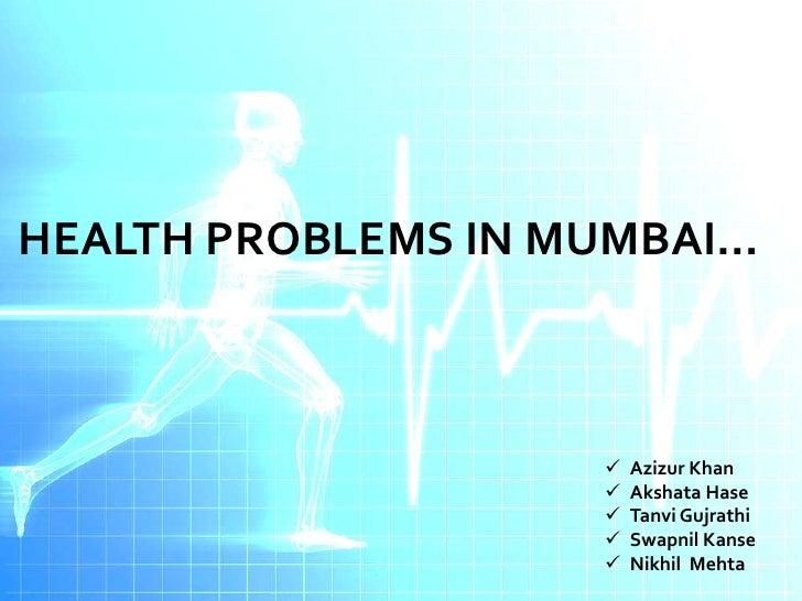 HEALTH PROBLEMS IN MUMBAI…                       Azizur Khan                       Akshata Hase                       T...