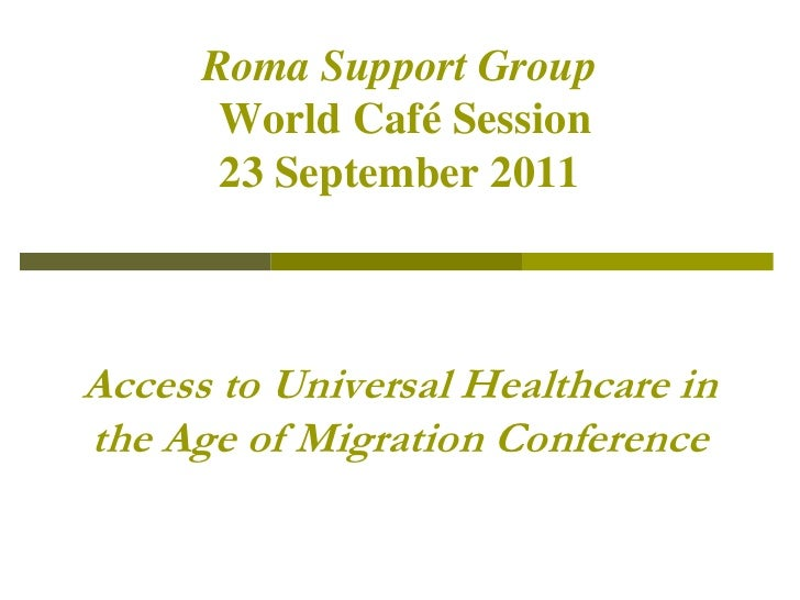 Roma Support GroupWorld Café Session23 September 2011Access to Universal Healthcare in the Age of Migration Conference<br />