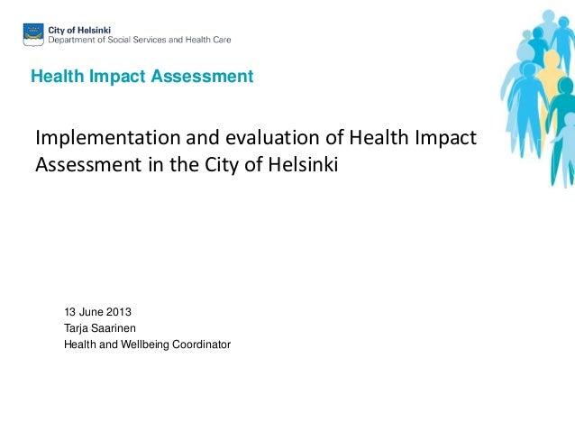 Health Impact Assessment13 June 2013Tarja SaarinenHealth and Wellbeing CoordinatorImplementation and evaluation of Health ...