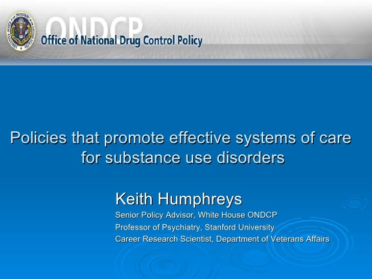 Policies that promote effective systems of care  for substance use disorders Keith Humphreys Senior Policy Advisor, White ...