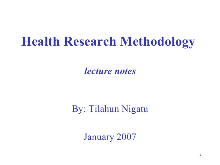 Health Research Methodology         lecture notes       By: Tilahun Nigatu         January 2007                           ...