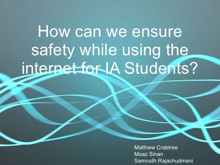 How can we ensure safety while using the internet for IA Students? Matthew Crabtree Moaz Sinan Samrudh Rajachudmani