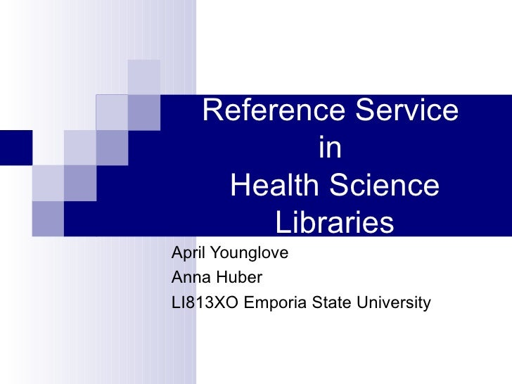 Reference Service  in  Health Science Libraries April Younglove Anna Huber LI813XO Emporia State University