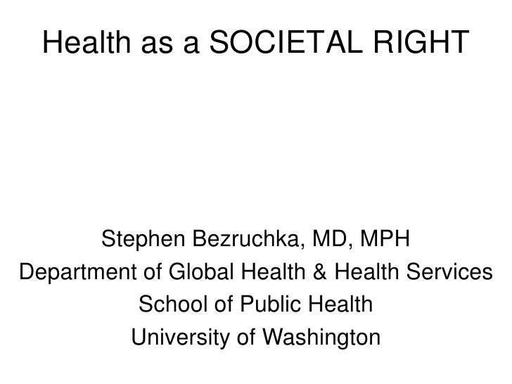 Health as a SOCIETAL RIGHT            Stephen Bezruchka, MD, MPH Department of Global Health & Health Services           S...