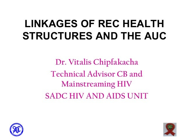 LINKAGES OF REC HEALTH STRUCTURES AND THE AUC Dr. Vitalis Chipfakacha Technical Advisor CB and Mainstreaming HIV SADC HIV ...