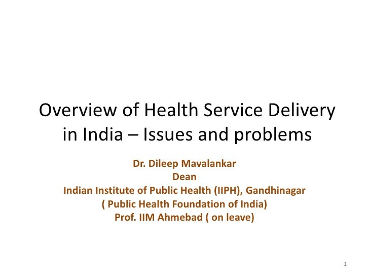 Overview of Health Service Delivery in India – Issues and problems<br />Dr. DileepMavalankar<br />Dean <br />Indian Instit...