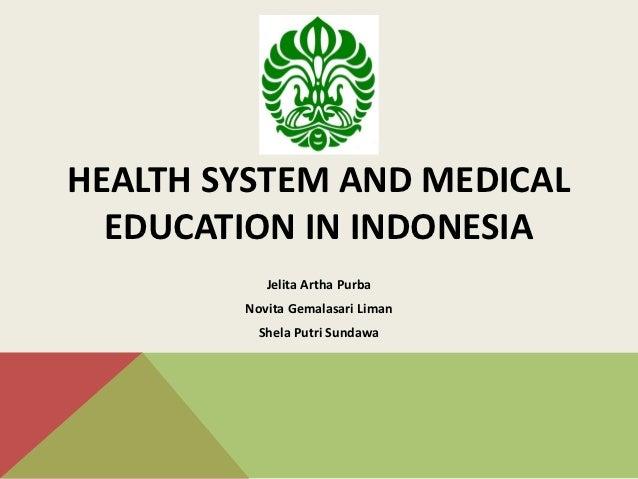 HEALTH SYSTEM AND MEDICAL  EDUCATION IN INDONESIA           Jelita Artha Purba        Novita Gemalasari Liman          She...