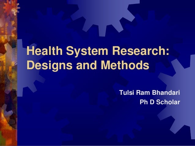 Health System Research: Designs and Methods Tulsi Ram Bhandari Ph D Scholar