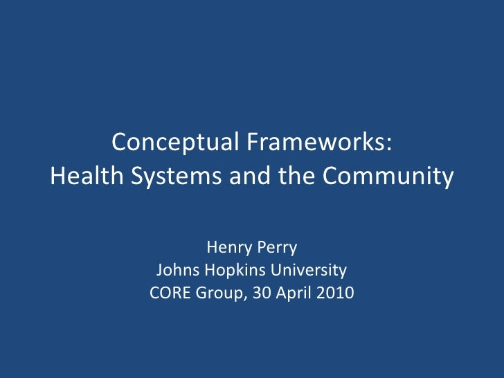 Conceptual Frameworks: Health Systems and the Community<br />Henry Perry<br />Johns Hopkins University<br />CORE Group, 30...