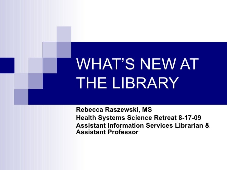 WHAT'S NEW AT THE LIBRARY Rebecca Raszewski, MS Health Systems Science Retreat 8-17-09 Assistant Information Services Libr...
