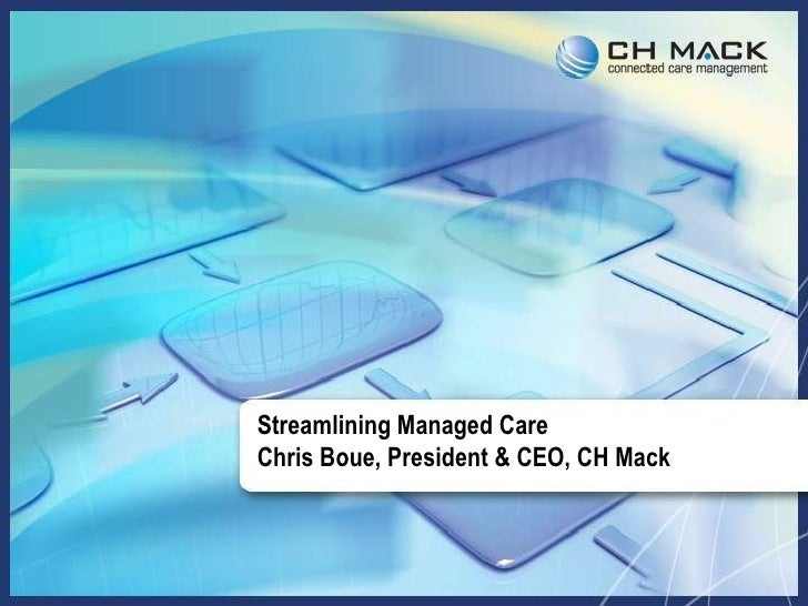 Streamlining Managed Care Chris Boue, President & CEO, CH Mack