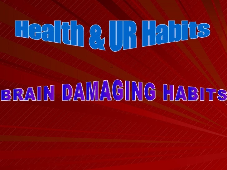 Health & UR Habits   - Health & UR Habits  BRAIN DAMAGING HABITS