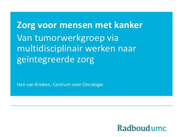 Zorg voor mensen met kanker Van tumorwerkgroep via multidisciplinair werken naar geïntegreerde zorg Han van Krieken, Centr...