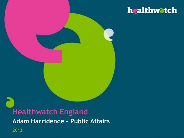 Healthwatch England Adam Harridence – Public Affairs 2013