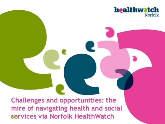 Challenges and opportunities: themire of navigating health and socialservices via Norfolk HealthWatchDate