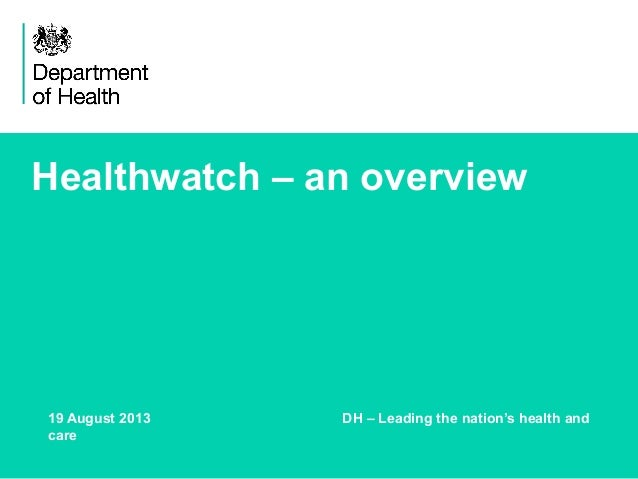 Healthwatch – an overview 19 August 2013 DH – Leading the nation's health and care