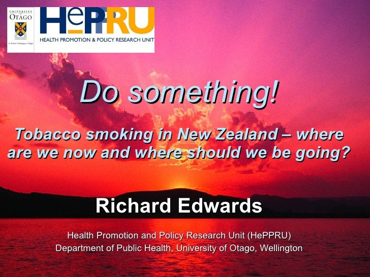 Do something! Tobacco smoking in New Zealand – where are we now and where should we be going? Richard Edwards Health Promo...