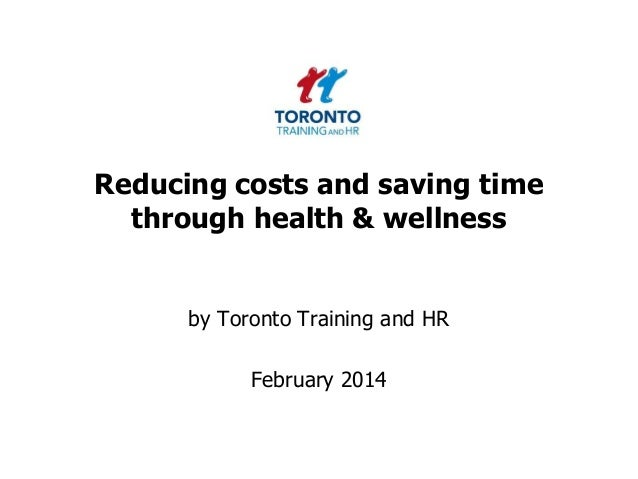 Reducing costs and saving time through health & wellness  by Toronto Training and HR  February 2014