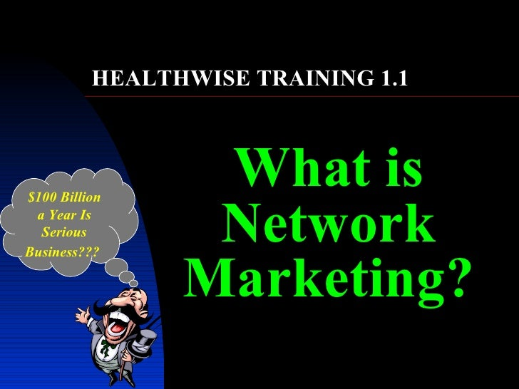 What is Network Marketing? $100 Billion a Year Is Serious Business???   HEALTHWISE TRAINING 1.1