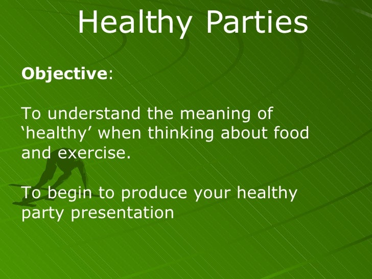 Healthy Parties Objective : To understand the meaning of 'healthy' when thinking about food and exercise. To begin to prod...