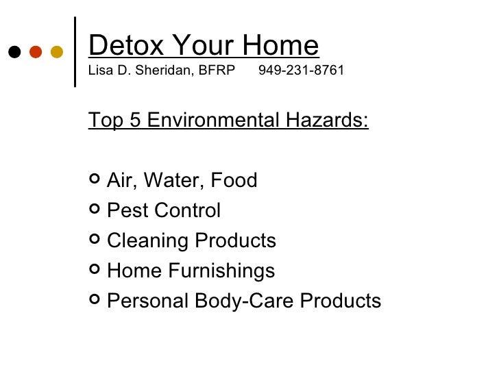Detox Your Home Lisa D. Sheridan, BFRP  949-231-8761 <ul><li>Top 5 Environmental Hazards: </li></ul><ul><li>Air, Water, Fo...