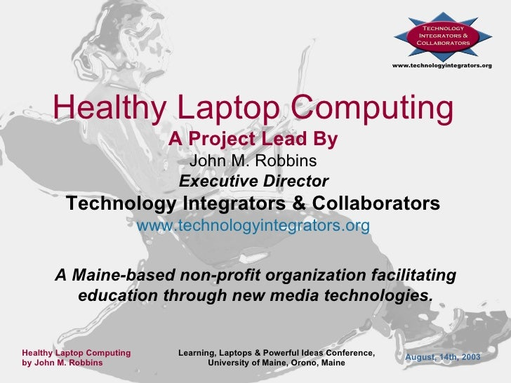 Healthy Laptop Computing A Project Lead By John M. Robbins Executive Director Technology Integrators & Collaborators www. ...