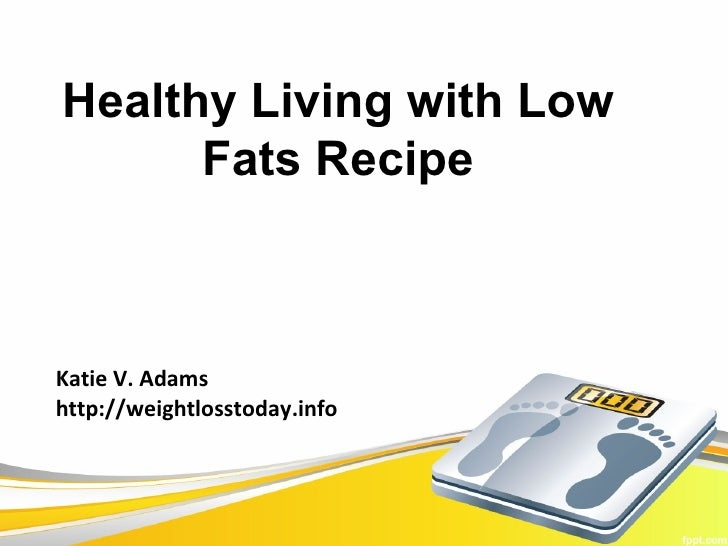 Healthy Living with Low      Fats RecipeKatie V. Adamshttp://weightlosstoday.info