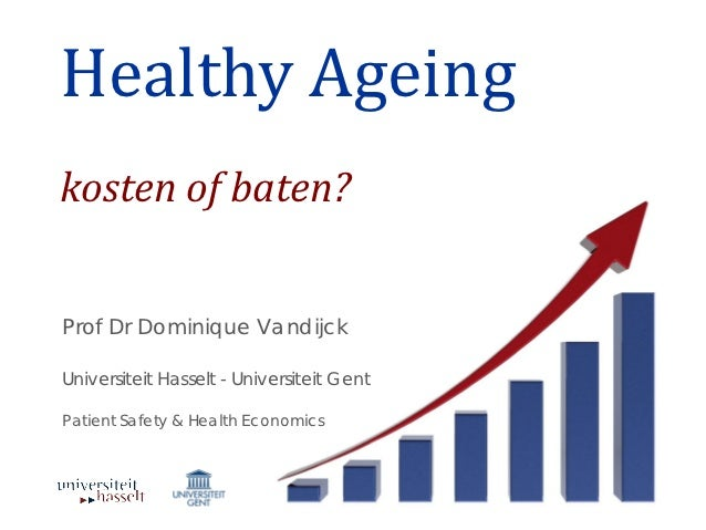 Healthy Ageingkosten of baten?Prof Dr Dominique VandijckUniversiteit Hasselt - Universiteit GentPatient Safety & Health Ec...
