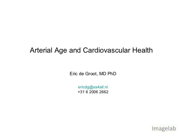 Arterial Age and Cardiovascular Health            Eric de Groot, MD PhD               ericdg@xs4all.nl               +31 6...