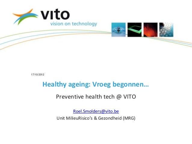 17/10/2012        Healthy ageing: Vroeg begonnen…             Preventive health tech @ VITO                      Roel.Smol...